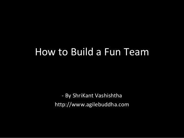 How to Build a Fun Team - By ShriKant Vashishtha http://www.agilebuddha.com