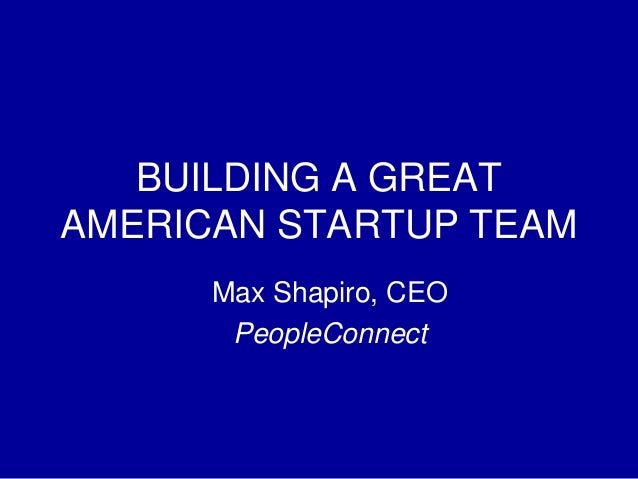 BUILDING A GREATAMERICAN STARTUP TEAM      Max Shapiro, CEO       PeopleConnect