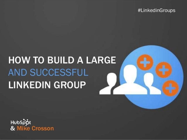 How to build a large and successful linked in group final   crosson changes
