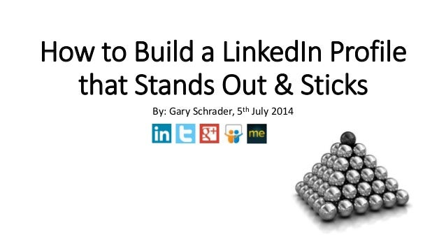 How to Build a LinkedIn Profile that Stands Out & Sticks By: Gary Schrader, 5th July 2014