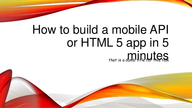How to build a mobile API or HTML 5 app in 5 minutesthat is a dumb title for this talk