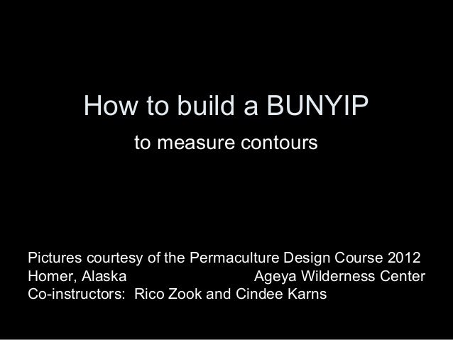 How to build a BUNYIP               to measure contoursPictures courtesy of the Permaculture Design Course 2012Homer, Alas...