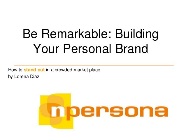 Be Remarkable: Building Your Personal Brand How to stand out in a crowded market place by Lorena Diaz