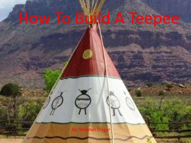 How To Build A Teepee <br />How To Build A Teepee<br />By: Madelyn Dinger<br />