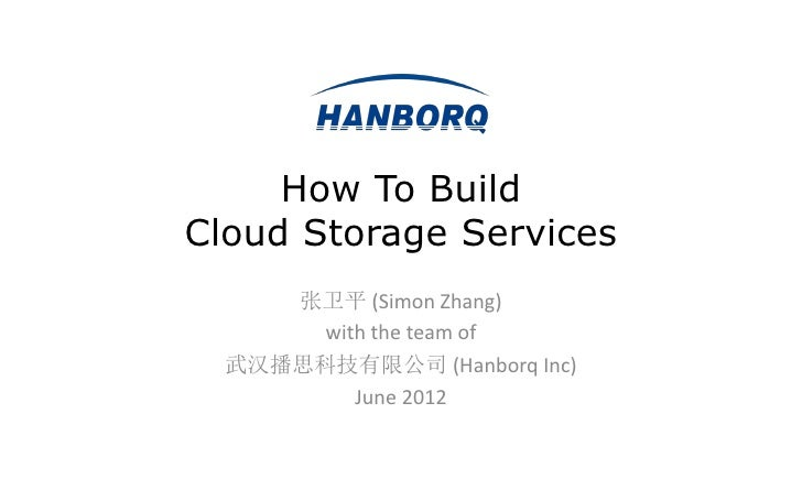 How To BuildCloud Storage Services     张卫平 (Simon Zhang)       with the team of  武汉播思科技有限公司 (Hanborq Inc)          June 2012