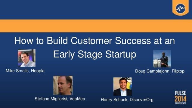 How to Build Customer Success at an Early Stage Startup Henry Schuck, DiscoverOrgStefano Migliorisi, VeaMea Doug Camplejoh...