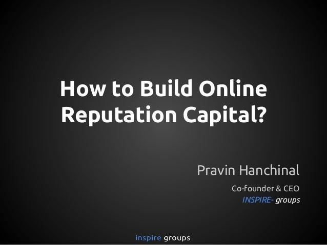 How to Build Online Reputation Capital? Pravin Hanchinal Co-founder & CEO INSPIRE- groups