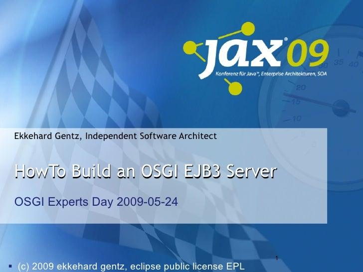 Ekkehard Gentz, Independent Software Architect     HowTo Build an OSGI EJB3 Server  OSGI Experts Day 2009-05-24           ...