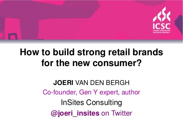 How to build strong retail brands for the new consumer? JOERI VAN DEN BERGH Co-founder, Gen Y expert, author InSites Consu...