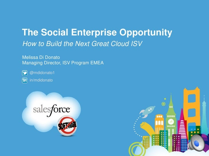 The Social Enterprise OpportunityHow to Build the Next Great Cloud ISVMelissa Di DonatoManaging Director, ISV Program EMEA...