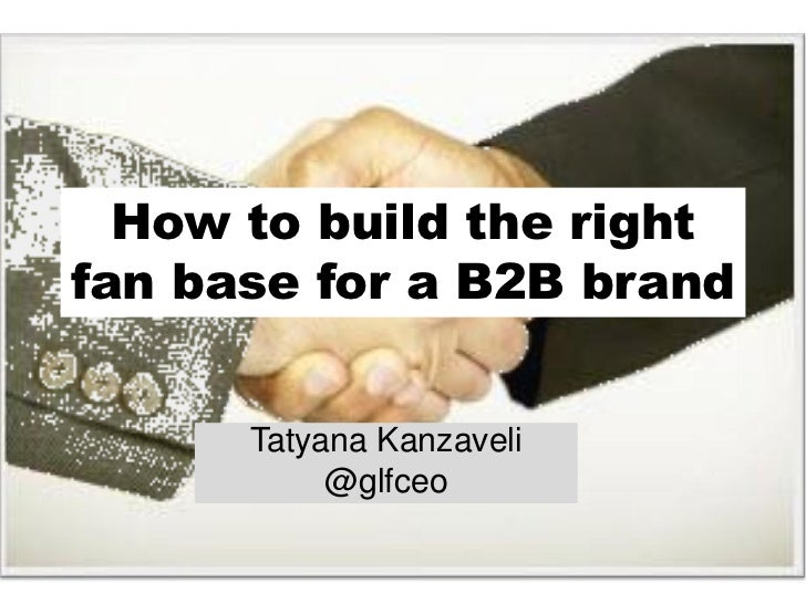 How to build the rightfan base for a B2B brand      Tatyana Kanzaveli           @glfceo