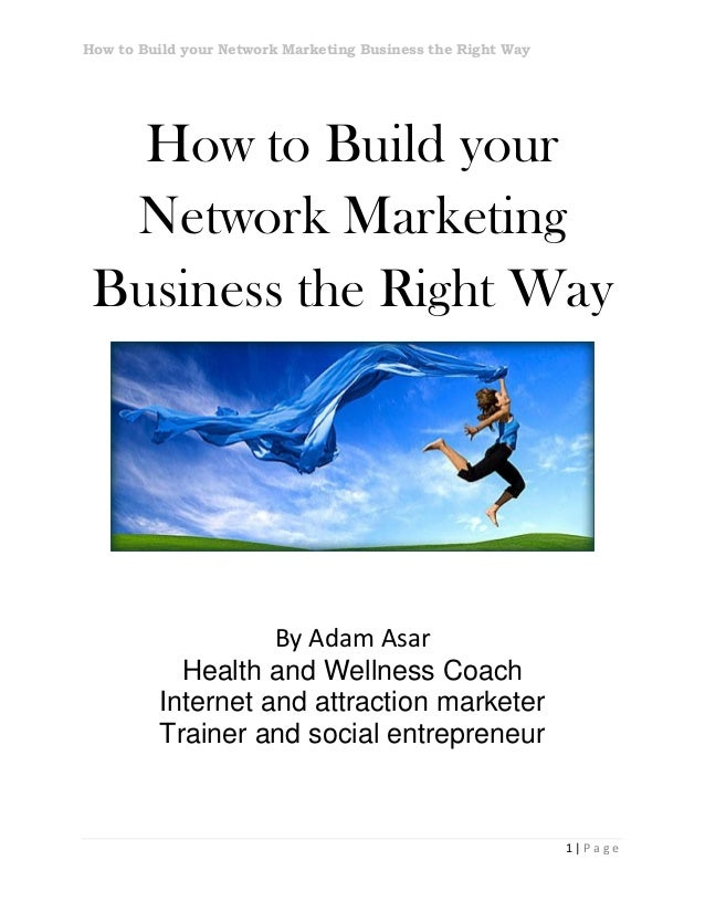 How to Build your Network Marketing Business the Right Way1 | P a g eHow to Build yourNetwork MarketingBusiness the Right ...
