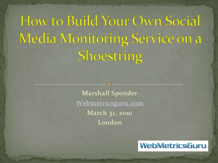 Marshall Sponder<br />Webmetricsguru.com<br />March 31, 2010<br />London  <br />How to Build Your Own Social Media Monitor...