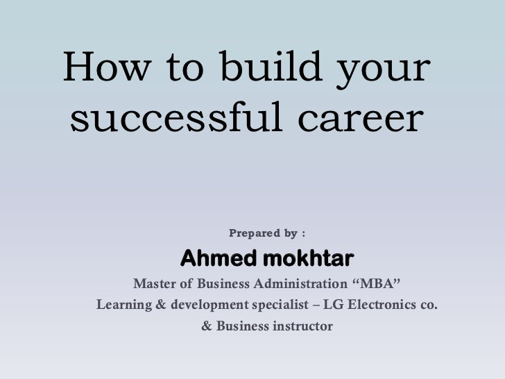 How to build yoursuccessful career                     Prepared by :              Ahmed mokhtar      Master of Business Ad...