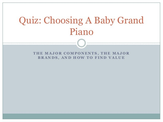 Quiz: Choosing A Baby Grand Piano THE MAJOR COMPONENTS, THE MAJOR BRANDS, AND HOW TO FIND VALUE