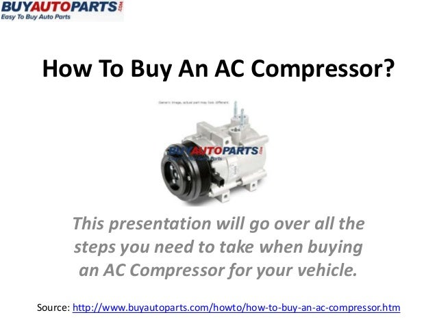 How To Buy An AC Compressor? Source: http://www.buyautoparts.com/howto/how-to-buy-an-ac-compressor.htm This presentation w...