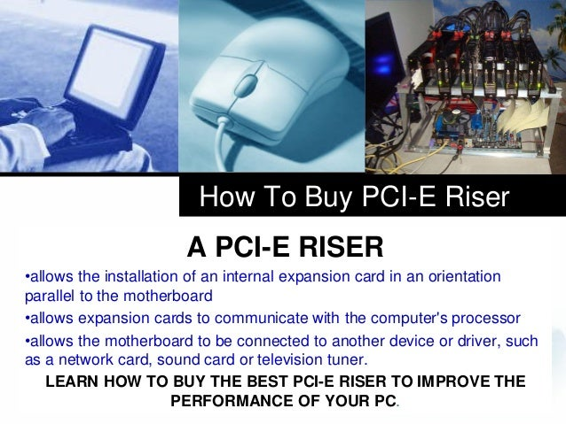 How To Buy PCI-E Riser A PCI-E RISER •allows the installation of an internal expansion card in an orientation parallel to ...