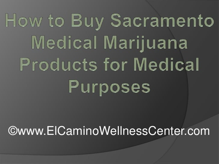 How to Buy Sacramento Medical Marijuana Products for Medical Purposes<br />©www.ElCaminoWellnessCenter.com<br />