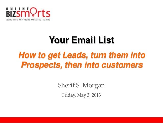 Your Email ListHow to get Leads, turn them intoProspects, then into customersSherif S. MorganFriday, May 3, 2013