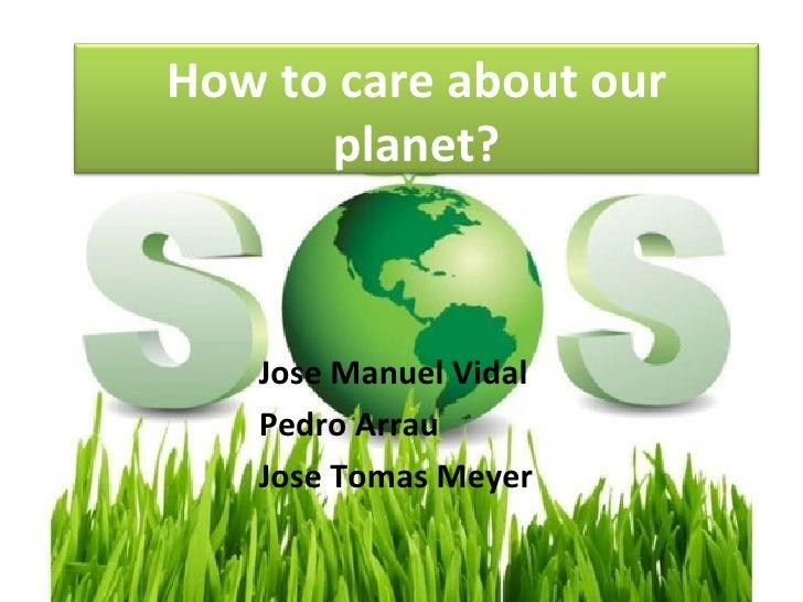 How to care about our      planet?   Jose Manuel Vidal   Pedro Arrau   Jose Tomas Meyer