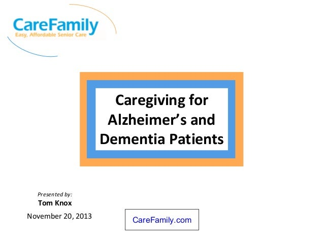 Caregiving for Alzheimer's and Dementia Patients  Presented by:  Tom Knox November 20, 2013  CareFamily.com