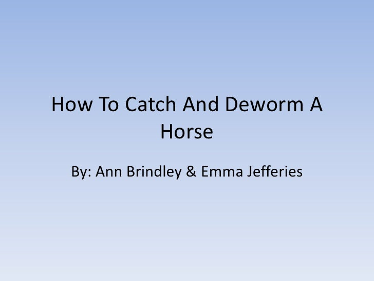 How To Catch And Deworm A Horse<br />By: Ann Brindley & Emma Jefferies<br />