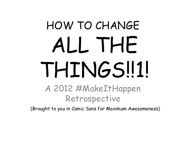HOW TO CHANGE    ALL THE   THINGS!!1!      A 2012 #MakeItHappen          Retrospective(Brought to you in Comic Sans for Ma...