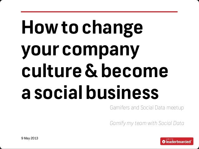 Howtochangeyourcompanyculture&becomeasocialbusinessGamifers and Social Data meetupGamify my team with Social Data9 May 201...