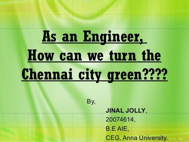 As an Engineer, How can we turn the Chennai city green???? By, JINAL JOLLY, 20074614, B.E AIE, CEG, Anna University.