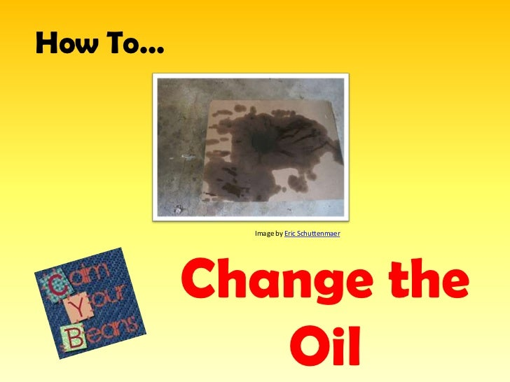 How To…            Image by Eric Schuttenmaer          Change the             Oil