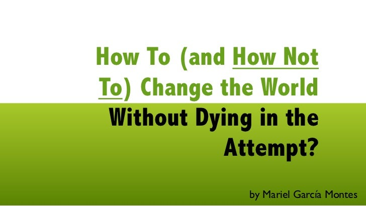How To (and How NotTo) Change the World Without Dying in the            Attempt?              by Mariel García Montes