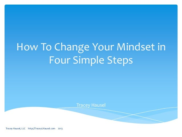How To Change Your Mindset in Four Simple Steps  Tracey Hausel  Tracey Hausel, LLC  http://TraceyLHausel.com  2013