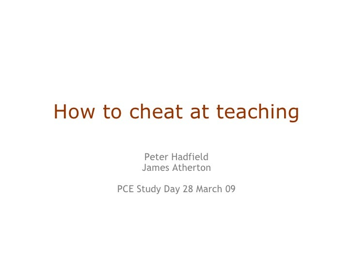 How to cheat at teaching Peter Hadfield James Atherton PCE Study Day 28 March 09