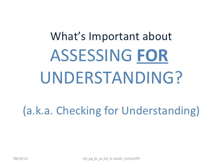What's Important about            ASSESSING FOR           UNDERSTANDING?     (a.k.a. Checking for Understanding)08/29/12  ...