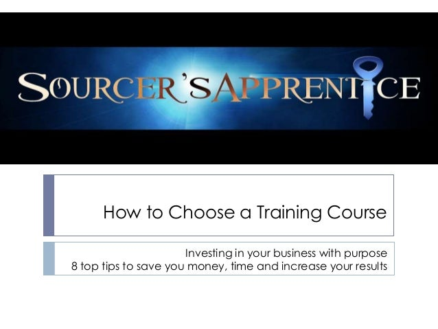 How to Choose a Training Course                      Investing in your business with purpose8 top tips to save you money, ...