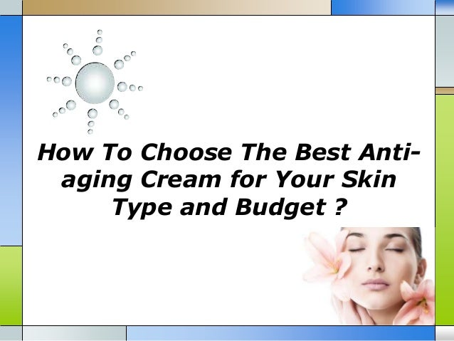 How To Choose The Best Anti-aging Cream for Your SkinType and Budget ?
