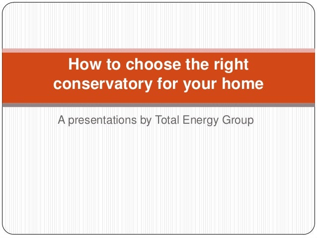 How to choose the right conservatory for your home A presentations by Total Energy Group