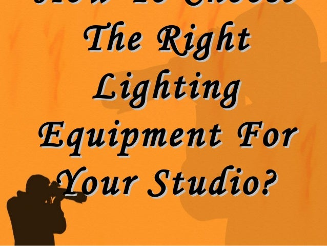 How To ChooseHow To Choose The RightThe Right LightingLighting Equipment ForEquipment For Your Studio?Your Studio?
