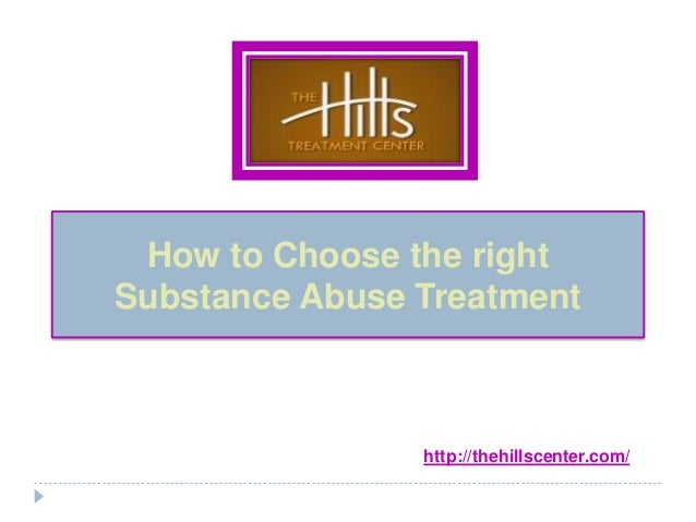 How to Choose the rightSubstance Abuse Treatmenthttp:\/\/thehillscenter ...