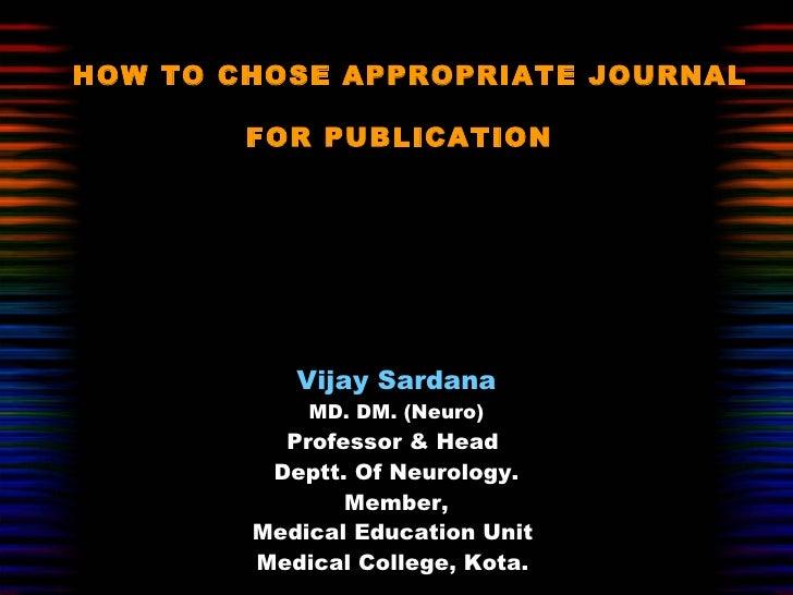 HOW TO CHOSE APPROPRIATE JOURNAL FOR PUBLICATION   Vijay Sardana MD. DM. (Neuro) Professor & Head  Deptt. Of Neurology. Me...