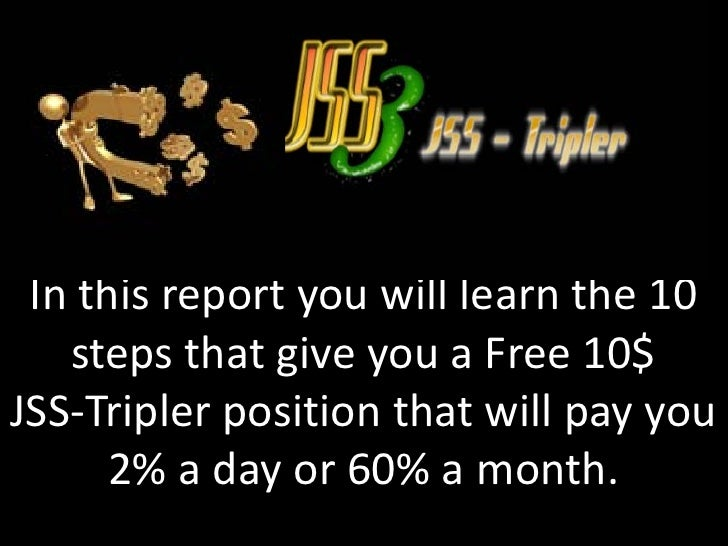 In this report you will learn the 10   steps that give you a Free 10$JSS-Tripler position that will pay you      2% a day ...