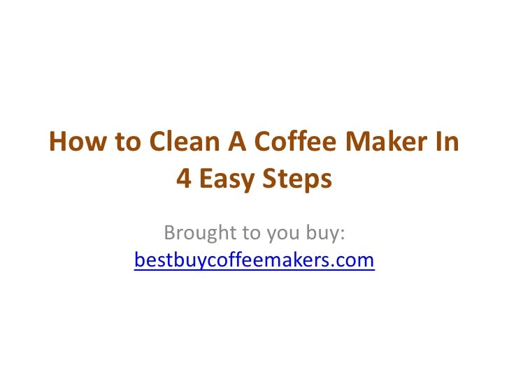 How to Clean A Coffee Maker In         4 Easy Steps         Brought to you buy:      bestbuycoffeemakers.com