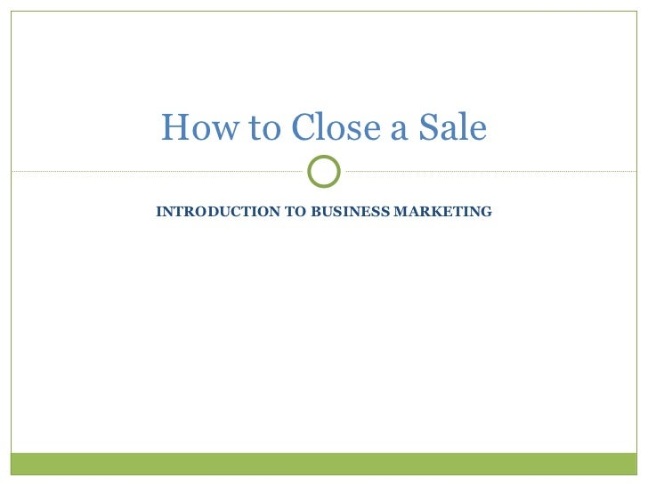 INTRODUCTION TO BUSINESS MARKETING How to Close a Sale