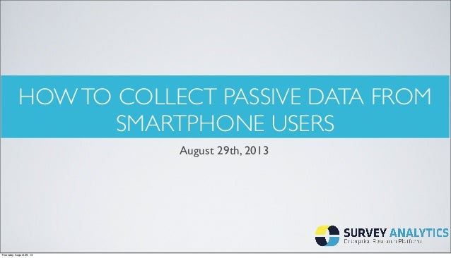 HOWTO COLLECT PASSIVE DATA FROM SMARTPHONE USERS August 29th, 2013 Thursday, August 29, 13