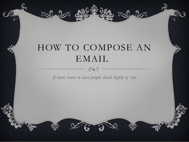 HOW TO COMPOSE AN EMAIL It never hurts to have people think highly of you