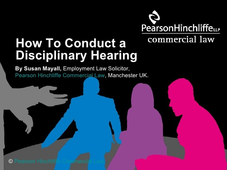 How To Conduct a  Disciplinary Hearing   By Susan Mayall,  Employment Law Solicitor,  Pearson Hinchliffe Commercial Law , ...