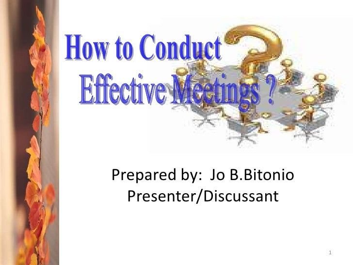 1<br />How to Conduct <br />Effective Meetings ?<br />Prepared by:  Jo B.Bitonio<br />Presenter/Discussant<br />