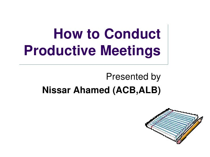 How to Conduct Productive Meetings<br />Presented by<br />Nissar Ahamed (ACB,ALB)<br />