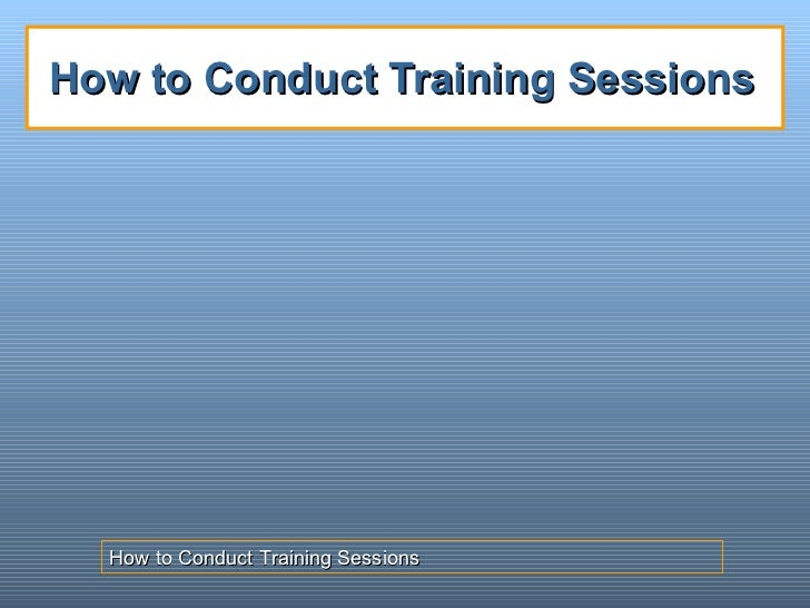 How to Conduct Training Sessions How to Conduct Training Sessions