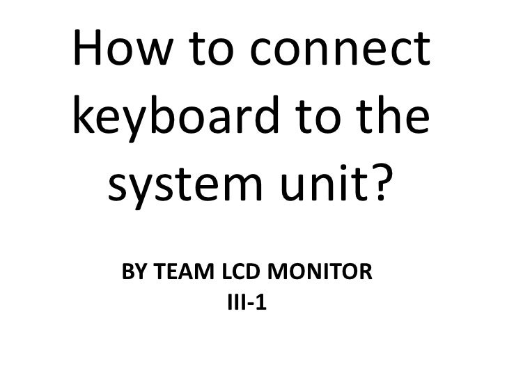 How to connect keyboard to the system unit?<br />BY TEAM LCD MONITOR<br />III-1<br />